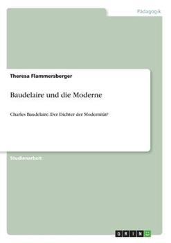 Paperback Baudelaire und die Moderne: Charles Baudelaire. Der Dichter der Modernit?t? [German] Book