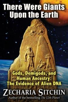 There Were Giants Upon the Earth: Gods, Demigods & Human Ancestry: The Evidence of Alien DNA - Book #7.5 of the Earth Chronicles