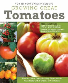 Paperback You Bet Your Garden Guide to Growing Great Tomatoes: How to Grow Great Tasting Tomatoes in Any Backyard, Garden, or Container Book