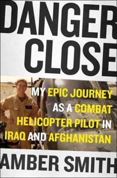 Danger Close: One Woman's Epic Journey as a Combat Helicopter Pilot in Iraq and Afghanistan
