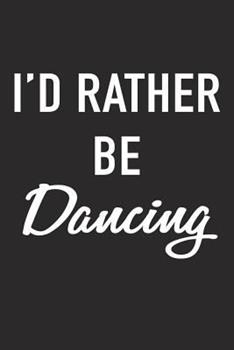 Paperback I'd Rather Be Dancing: A 6x9 Inch Matte Softcover Journal Notebook with 120 Blank Lined Pages and a Funny Ballet or Dance Cover Slogan Book
