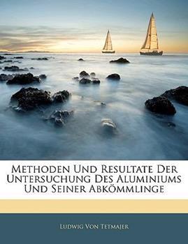 Paperback Methoden und Resultate der Untersuchung des Aluminiums und Seiner Abk?mmlinge Book