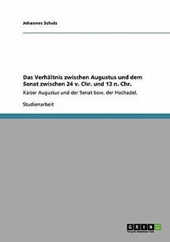 Paperback Das Verh?ltnis zwischen Augustus und dem Senat zwischen 24 v. Chr. und 13 n. Chr. : Kaiser Augustus und der Senat bzw. der Hochadel. [German] Book