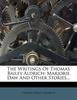 Paperback The Writings of Thomas Bailey Aldrich : Marjorie Daw and Other Stories... Book