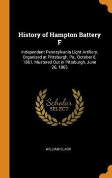 History of Hampton Battery F: Independent Pennsylvania Light Artillery, Organized at Pittsburgh, Pa., October 8, 1861, Mustered Out in Pittsburgh, June 26, 1865 034460098X Book Cover