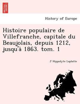 Paperback Histoire Populaire de Villefranche, Capitale du Beaujolais, Depuis 1212, Jusqu'a` 1863. Tom. 1 Book