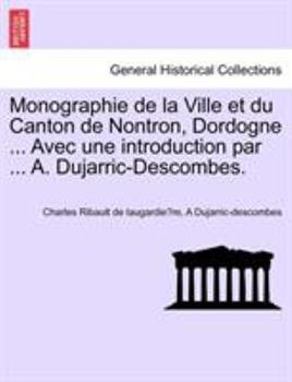 Paperback Monographie de la Ville et du Canton de Nontron, Dordogne Avec une Introduction Par a Dujarric-Descombes Book