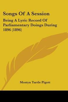 Paperback Songs Of A Session: Being A Lyric Record Of Parliamentary Doings During 1896 (1896) Book