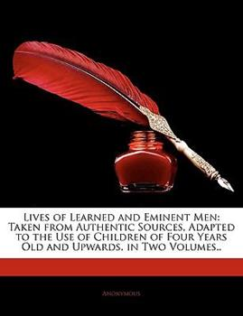 Paperback Lives of Learned and Eminent Men : Taken from Authentic Sources, Adapted to the Use of Children of Four Years Old and Upwards. in Two Volumes. . Book