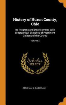 Hardcover History of Huron County, Ohio : Its Progress and Development, with Biographical Sketches of Prominent Citizens of the County; Volume 2 Book