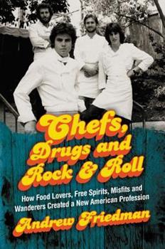Chefs, Drugs and Rock & Roll: How Food Lovers, Free Spirits, Misfits and Wanderers Created a New American Profession 0062225855 Book Cover