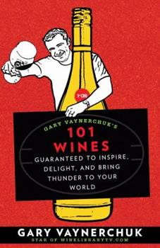 Gary Vaynerchuk's 101 Wines: Guaranteed to Inspire, Delight, and Bring Thunder to Your World 1594868824 Book Cover