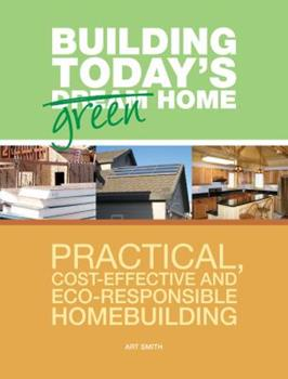 Building Today's Green Home: Practical, Cost-Effective and Eco-Responsible Homebuilding 1558708626 Book Cover