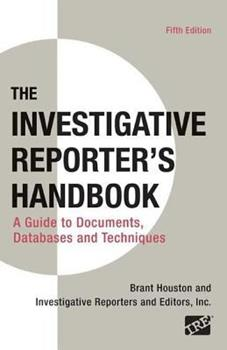 The Investigative Reporter's Handbook: A Guide to Documents, Databases, and Techniques 0312248237 Book Cover
