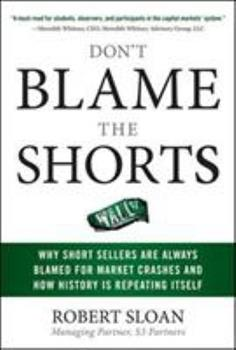 Don't Blame the Shorts: Why Short Sellers Are Always Blamed for Market Crashes and How History Is Repeating Itself: Why Short Sellers Are Always Blame 0071636862 Book Cover