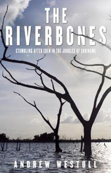 The Riverbones: Stumbling After Eden in the Jungles of Surinam 0771088752 Book Cover
