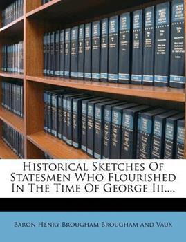 Paperback Historical Sketches of Statesmen Who Flourished in the Time of George Iii... . Book