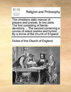 Paperback The Christians Daily Manual of Prayers and Praises in Two Parts the First Consisting of Family-Devotions the Second Containing a Course of Selec Book