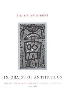 In Praise of Antiheroes: Figures and Themes in Modern European Literature, 1830-1980 0226075435 Book Cover