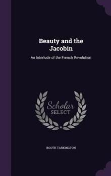 Beauty and the Jacobin; An Interlude of the French Revolution (The Works of Booth Tarkington) 1359989455 Book Cover