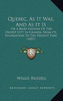 Hardcover Quebec, As It Was, and As It Is : Or A Brief History of the Oldest City in Canada, from Its Foundation to the Present Time (1857) Book