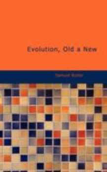 Evolution, Old & New (The Shrewsbury Edition of the Works of Samuel Butler - Volume 5) 1511781637 Book Cover