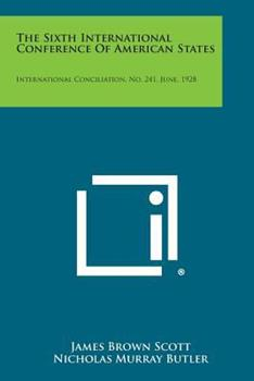 Paperback The Sixth International Conference of American States : International Conciliation, No. 241, June 1928 Book