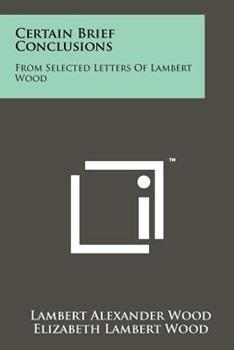 Paperback Certain Brief Conclusions : From Selected Letters of Lambert Wood Book