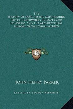 Hardcover The History of Dorchester, Oxfordshire, British Earthworks, Roman Camp, Bishopric, and the Architectural History of the Church Book