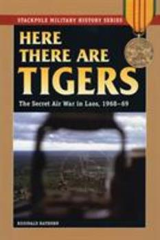 Here There Are Tigers: The Secret Air War in Laos, 1968-69 (Stackpole Military History Series) - Book  of the Stackpole Military History