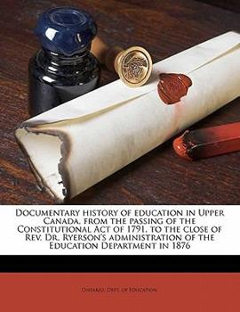 Paperback Documentary History of Education in Upper Canada, from the Passing of the Constitutional Act of 1791, to the Close of Rev Dr Ryerson's Administratio Book