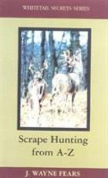 Scrape Hunting from A-Z (Whitetail Secrets Ser. ; No. 3)