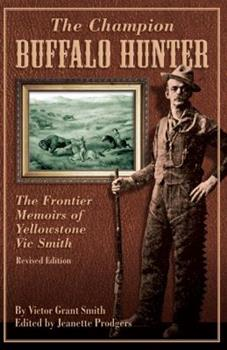 The Champion Buffalo Hunter: The Frontier Memoir of Yellowstone Vic Smith 0762748982 Book Cover