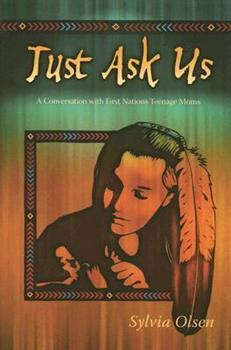 Just Ask Us: A Conversation with First Nations Teenage Moms 1550391526 Book Cover