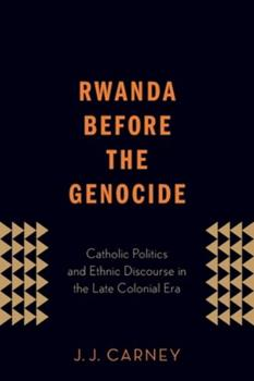Paperback Rwanda Before the Genocide: Catholic Politics and Ethnic Discourse in the Late Colonial Era Book