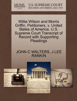 Paperback Willie Wilson and Morris Griffin, Petitioners, V. United States of America. U. S. Supreme Court Transcript of Record with Supporting Pleadings Book
