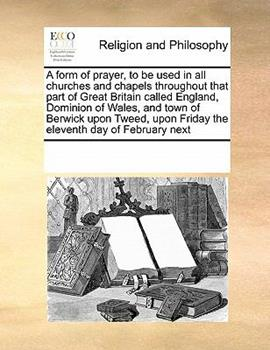 Paperback A form of prayer, to be used in all churches and chapels throughout that part of Great Britain called England, Dominion of Wales, and town of Berwick upon Tweed, upon Friday the eleventh day of February Next Book