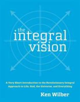 The Integral Vision: A Very Short Introduction to the Revolutionary Integral Approach to Life, God, the Universe, and Everything 1590304756 Book Cover