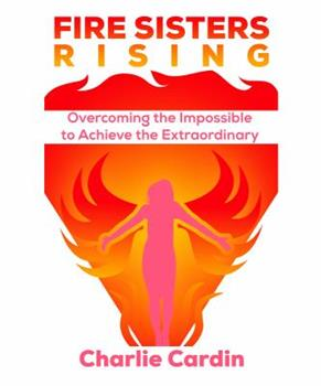 Paperback Fire Sisters Rising: Overcoming the Impossible to Achieve the Extraordinary Book