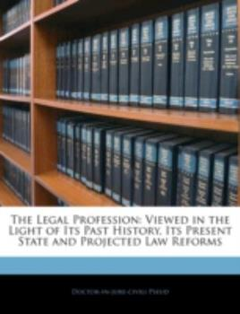 Paperback The Legal Profession : Viewed in the Light of Its Past History, Its Present State and Projected Law Reforms Book