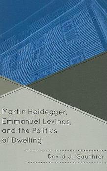 Martin Heidegger, Emmanuel Levinas, and the Politics of Dwelling 0739141821 Book Cover
