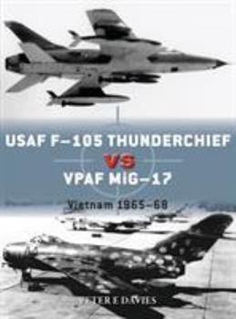 USAF F-105 Thunderchief vs VPAF MiG-17: Vietnam 1965–68 - Book #95 of the Duel