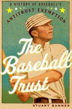 The Baseball Trust: A History of Baseball's Antitrust Exemption 0199930295 Book Cover