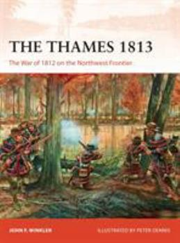 The Thames 1813: The War of 1812 on the Northwest Frontier - Book #302 of the Osprey Campaign