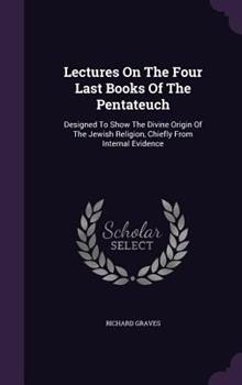 Lectures on the Four Last Books of the Pentateuch: Designed to Show the Divine Origin of the Jewish Religion, Chiefly from Internal Evidence 1340881241 Book Cover