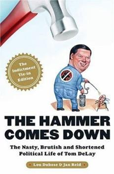 The Hammer Comes Down: The Nasty, Brutish, and Shortened Political Life of Tom DeLay 1586484079 Book Cover