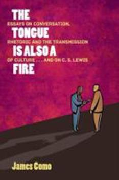 Paperback The Tongue is Also a Fire: Essays on Conversation, Rhetoric and the Transmission of Culture . . . and on C. S. Lewis Book