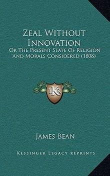 Hardcover Zeal Without Innovation : Or the Present State of Religion and Morals Considered (1808) Book