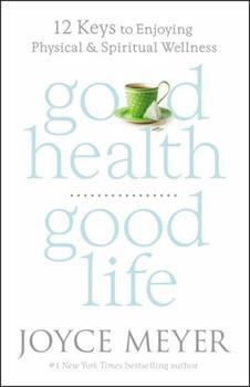 Good Health, Good Life: 12 Keys to Enjoying Physical and Spiritual Wellness
