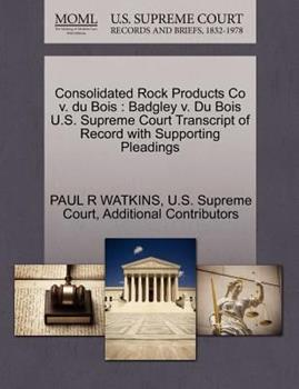 Paperback Consolidated Rock Products Co V. du Bois : Badgley V. du Bois U. S. Supreme Court Transcript of Record with Supporting Pleadings Book